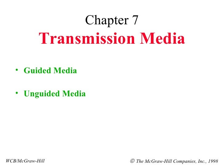 Chapter 7 Transmission Media <ul><li>Guided Media </li></ul><ul><li>Unguided Media </li></ul>WCB/McGraw-Hill    The McGra...