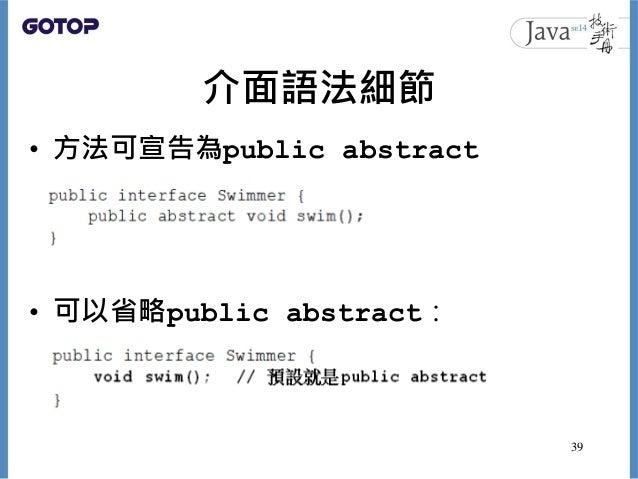 介面語法細節 • 方法可宣告為public abstract • 可以省略public abstract: 39