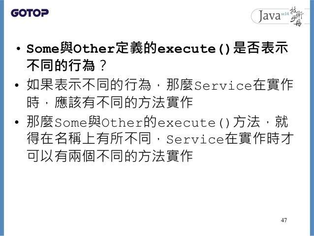 • Some與Other定義的execute()是否表示 不同的行為? • 如果表示不同的行為,那麼Service在實作 時,應該有不同的方法實作 • 那麼Some與Other的execute()方法,就 得在名稱上有所不同,Service在實...