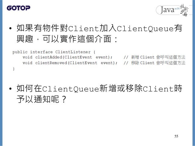 • 如果有物件對Client加入ClientQueue有 興趣,可以實作這個介面: • 如何在ClientQueue新增或移除Client時 予以通知呢? 55
