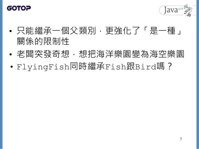 • 只能繼承一個父類別,更強化了「是一種」 關係的限制性 • 老闆突發奇想,想把海洋樂園變為海空樂園 • FlyingFish同時繼承Fish跟Bird嗎? 7