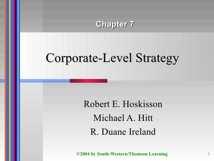Corporate-Level Strategy Robert E. Hoskisson Michael A. Hitt R. Duane Ireland Chapter 7
