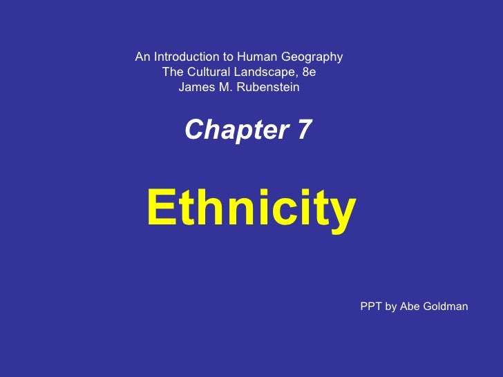 Chapter 7 Ethnicity PPT by Abe Goldman An Introduction to Human Geography The Cultural Landscape, 8e James M. Rubenstein