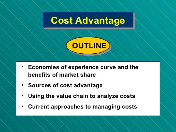 Cost Advantage <ul><li>Economies of experience curve and the benefits of market share </li></ul><ul><li>Sources of cost ad...