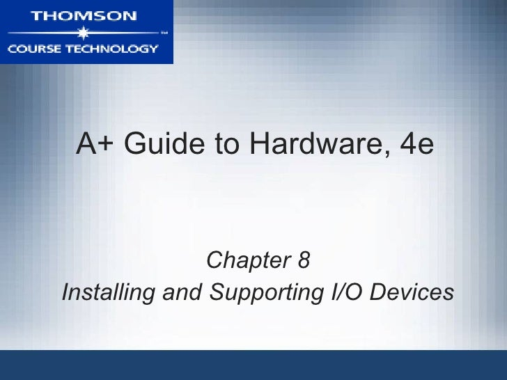 A+ Guide to Hardware, 4e               Chapter 8Installing and Supporting I/O Devices