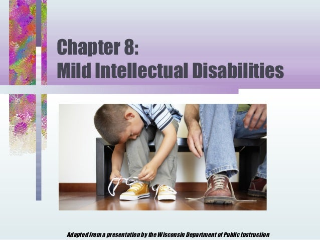 Chapter 8:Mild Intellectual Disabilities Adapted from a presentation by the Wisconsin Department of Public Instruction
