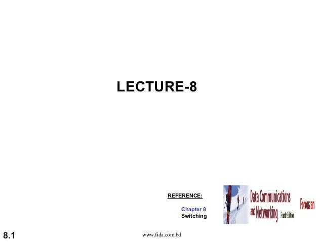 LECTURE-8                 REFERENCE:                          Chapter 8                          Switching8.1     www.fida...