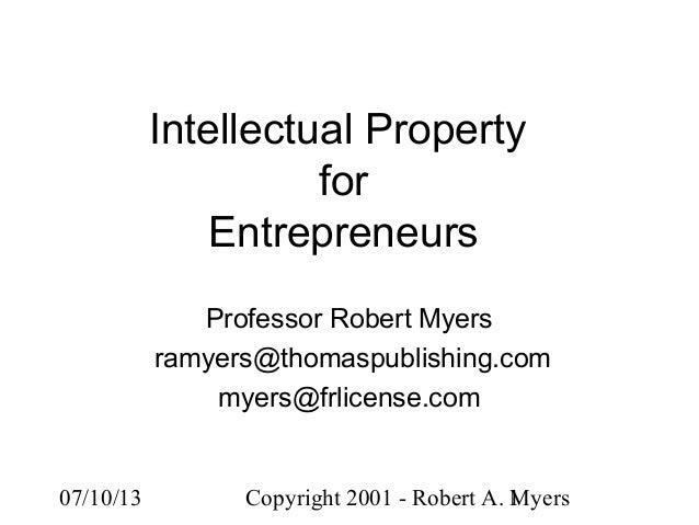 07/10/13 Copyright 2001 - Robert A. Myers1 Intellectual Property for Entrepreneurs Professor Robert Myers ramyers@thomaspu...