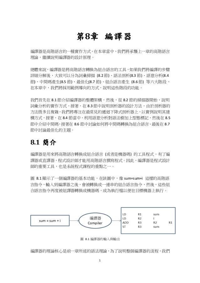 1 第8章 編譯器 編譯器是高階語言的一種實作方式,在本章當中,我們將承襲上一章的高階語言 理論,繼續說明編譯器的設計原理。 總體來說,編譯器是將高階語言轉換為組合語言的工具,如果我們將編譯的步驟 詳細分解後,大致可以分為詞彙掃描 (8.2 節...