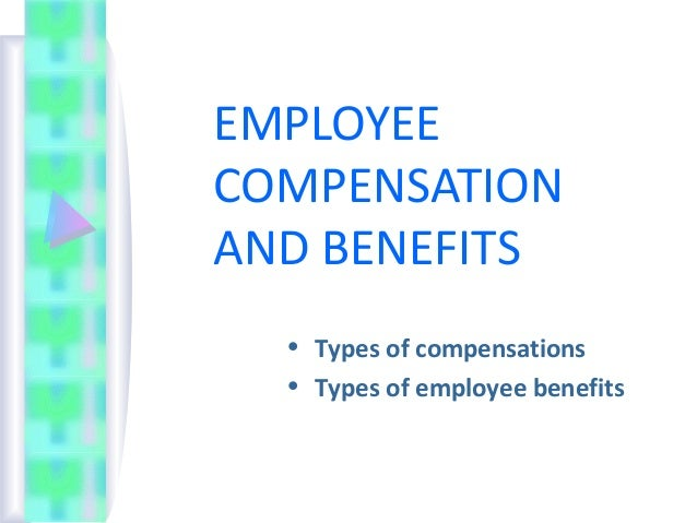 EMPLOYEECOMPENSATIONAND BENEFITS  • Types of compensations  • Types of employee benefits