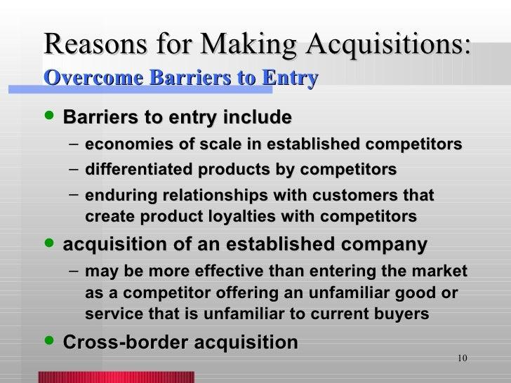 Reasons for Making Acquisitions: <ul><li>Barriers to entry include </li></ul><ul><ul><li>economies of scale in established...