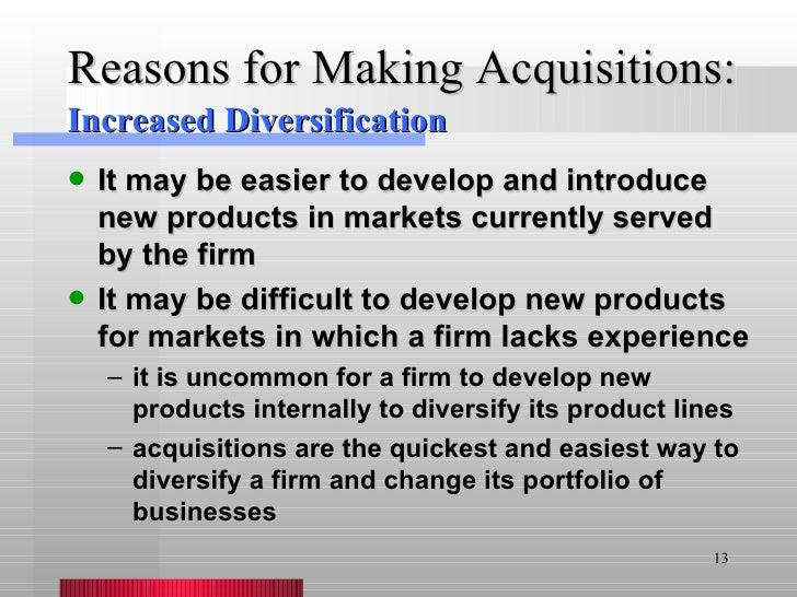 Reasons for Making Acquisitions: <ul><li>It may be easier to develop and introduce new products in markets currently serve...
