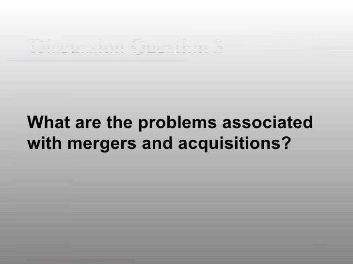 Discussion Question 3 <ul><li>What are the problems associated with mergers and acquisitions? </li></ul>
