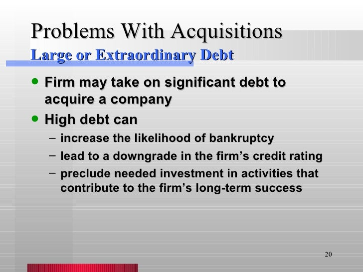 Problems With Acquisitions <ul><li>Firm may take on significant debt to acquire a company </li></ul><ul><li>High debt can ...