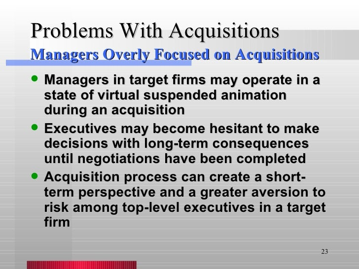 Problems With Acquisitions <ul><li>Managers in target firms may operate in a state of virtual suspended animation during a...