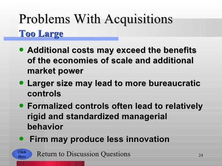 Problems With Acquisitions <ul><li>Additional costs may exceed the benefits of the economies of scale and additional marke...