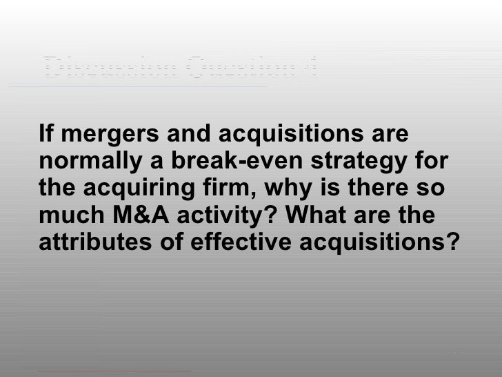Discussion Question 4 <ul><li>If mergers and acquisitions are normally a break-even strategy for the acquiring firm, why i...