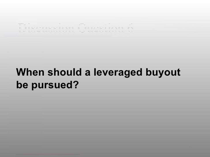 Discussion Question 6 <ul><li>When should a leveraged buyout be pursued? </li></ul>