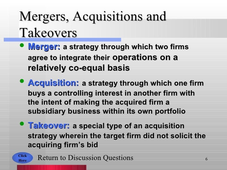 Mergers, Acquisitions and Takeovers <ul><li>Merger:   a strategy through which two firms agree to integrate their  operati...