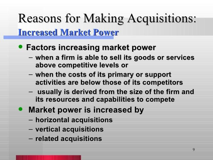 Reasons for Making Acquisitions: <ul><li>Factors increasing market power </li></ul><ul><ul><li>when a firm is able to sell...