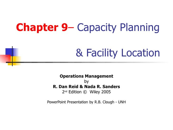 Chapter 9 –  Capacity Planning    & Facility Location Operations Management by R. Dan Reid & Nada R. Sanders 2 nd  Edition...