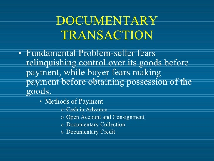 DOCUMENTARY            TRANSACTION • Fundamental Problem-seller fears   relinquishing control over its goods before   paym...