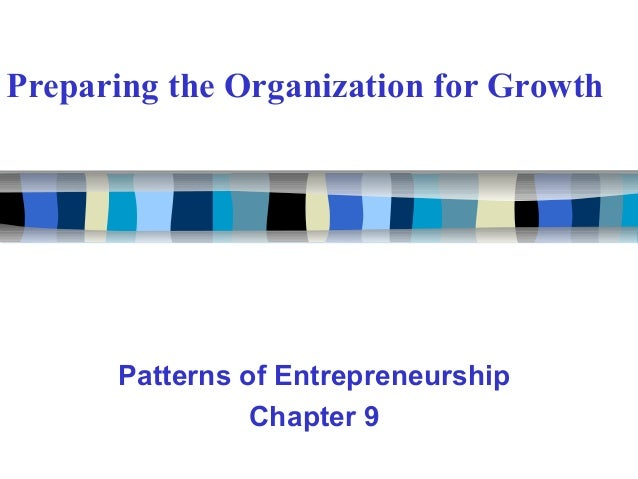 Preparing the Organization for Growth Patterns of Entrepreneurship Chapter 9