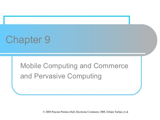 Chapter 9 Mobile Computing and Commerce and Pervasive Computing  © 2008 Pearson Prentice Hall, Electronic Commerce 2008, E...