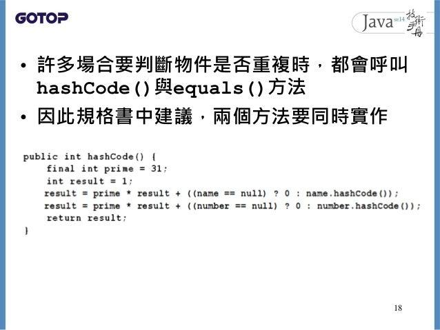 • 許多場合要判斷物件是否重複時,都會呼叫 hashCode()與equals()方法 • 因此規格書中建議,兩個方法要同時實作 18