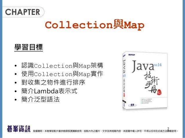 Collection與Map 學習目標 • 認識Collection與Map架構 • 使用Collection與Map實作 • 對收集之物件進行排序 • 簡介Lambda表示式 • 簡介泛型語法 2