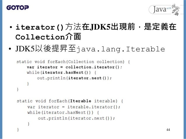 • iterator()方法在JDK5出現前,是定義在 Collection介面 • JDK5以後提昇至java.lang.Iterable 44