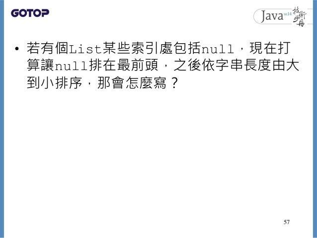 • 若有個List某些索引處包括null,現在打 算讓null排在最前頭,之後依字串長度由大 到小排序,那會怎麼寫? 57