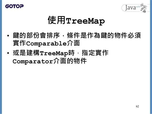 使用TreeMap • 鍵的部份會排序,條件是作為鍵的物件必須 實作Comparable介面 • 或是建構TreeMap時,指定實作 Comparator介面的物件 62