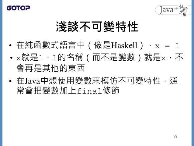 淺談不可變特性 • 在純函數式語言中(像是Haskell),x = 1 • x就是1,1的名稱(而不是變數)就是x,不 會再是其他的東西 • 在Java中想使用變數來模仿不可變特性,通 常會把變數加上final修飾 72