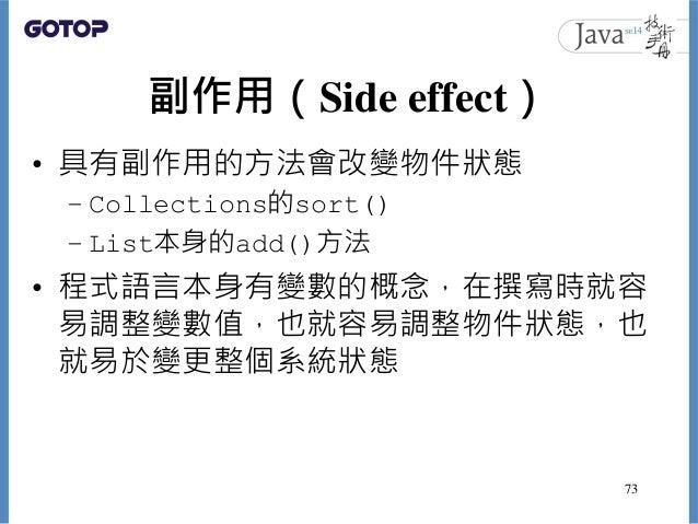副作用(Side effect) • 具有副作用的方法會改變物件狀態 – Collections的sort() – List本身的add()方法 • 程式語言本身有變數的概念,在撰寫時就容 易調整變數值,也就容易調整物件狀態,也 就易於變更整個...