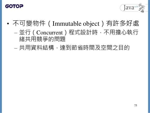 • 不可變物件(Immutable object)有許多好處 – 並行(Concurrent)程式設計時,不用擔心執行 緒共用競爭的問題 – 共用資料結構,達到節省時間及空間之目的 75