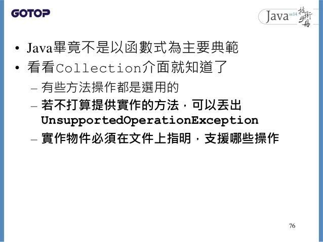 • Java畢竟不是以函數式為主要典範 • 看看Collection介面就知道了 – 有些方法操作都是選用的 – 若不打算提供實作的方法,可以丟出 UnsupportedOperationException – 實作物件必須在文件上指明,支援哪...