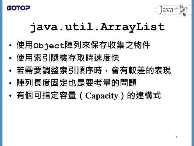 java.util.ArrayList • 使用Object陣列來保存收集之物件 • 使用索引隨機存取時速度快 • 若需要調整索引順序時,會有較差的表現 • 陣列長度固定也是要考量的問題 • 有個可指定容量(Capacity)的建構式 8