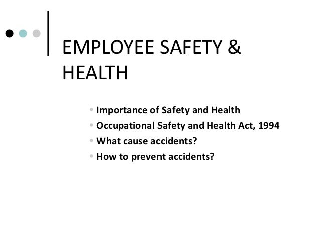 EMPLOYEE SAFETY &HEALTH  • Importance of Safety and Health  • Occupational Safety and Health Act, 1994  • What cause accid...