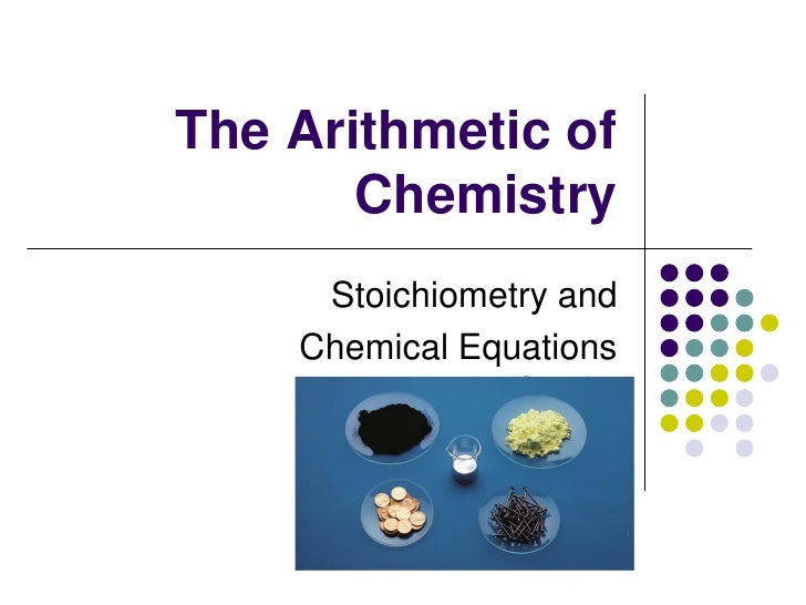 The Arithmetic of       Chemistry     Stoichiometry and    Chemical Equations