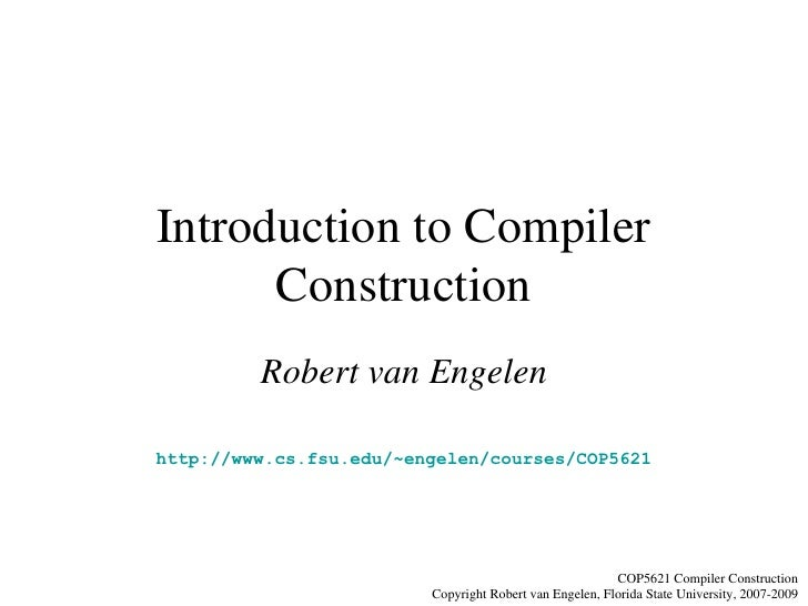 Introduction to Compiler Construction Robert van Engelen http://www.cs.fsu.edu/~engelen/courses/COP5621 COP5621 Compiler C...