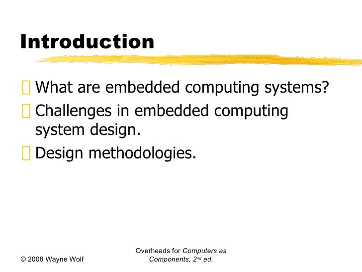 Introduction <ul><li>What are embedded computing systems? </li></ul><ul><li>Challenges in embedded computing system design...