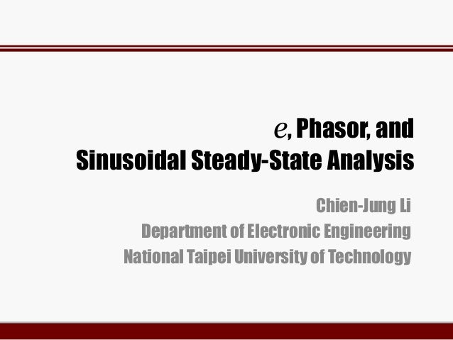 e, Phasor, and Sinusoidal Steady-State Analysis Chien-Jung Li Department of Electronic Engineering National Taipei Univers...