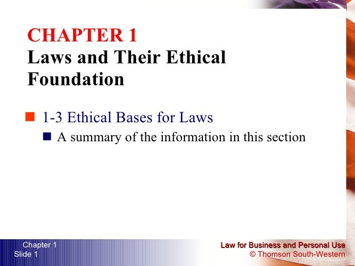 CHAPTER 1 Laws and Their Ethical Foundation <ul><li>1-3 Ethical Bases for Laws </li></ul><ul><ul><li>A summary of the info...
