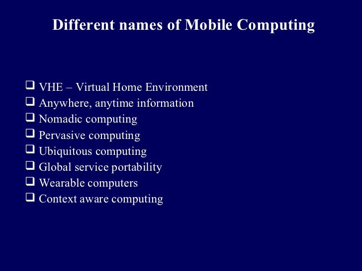 Different names of Mobile Computing VHE – Virtual Home Environment Anywhere, anytime information Nomadic computing Per...