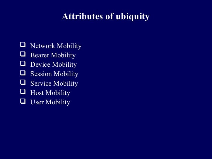 Attributes of ubiquity   Network Mobility   Bearer Mobility   Device Mobility   Session Mobility   Service Mobility ...