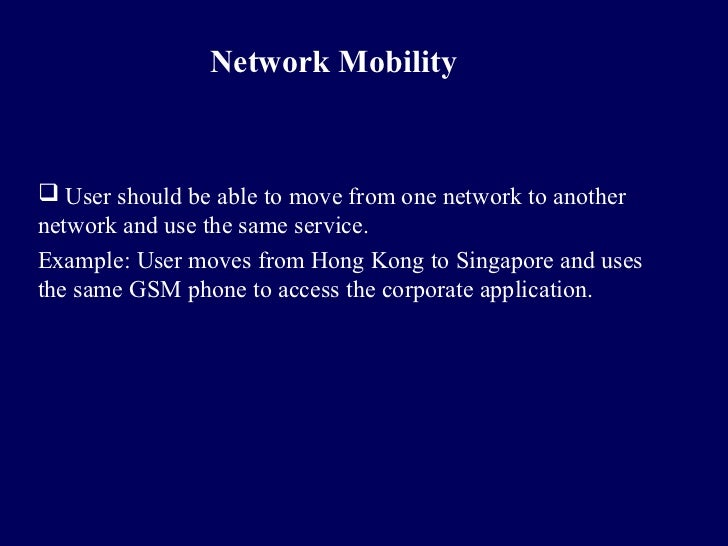 Network Mobility User should be able to move from one network to anothernetwork and use the same service.Example: User mo...