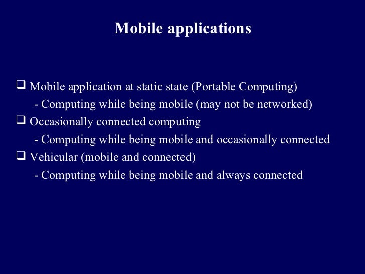 Mobile applications Mobile application at static state (Portable Computing)  - Computing while being mobile (may not be n...