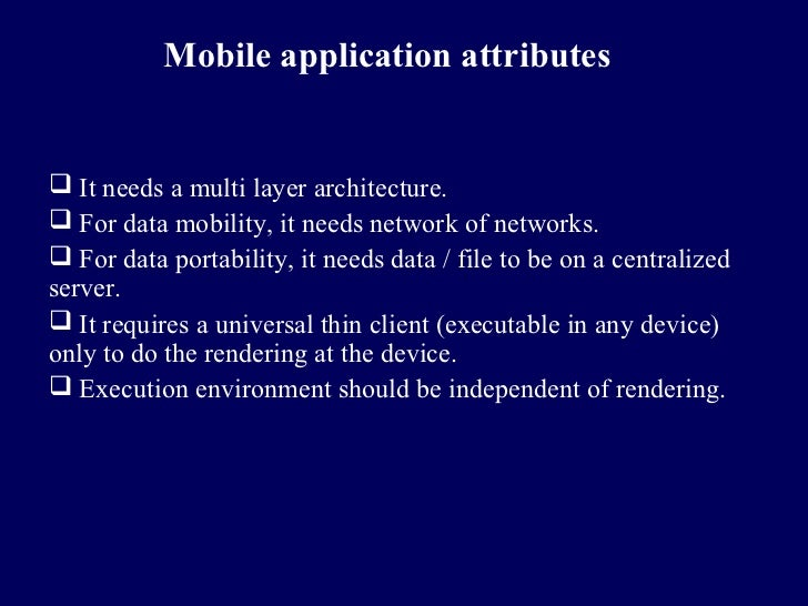 Mobile application attributes It needs a multi layer architecture. For data mobility, it needs network of networks. For...