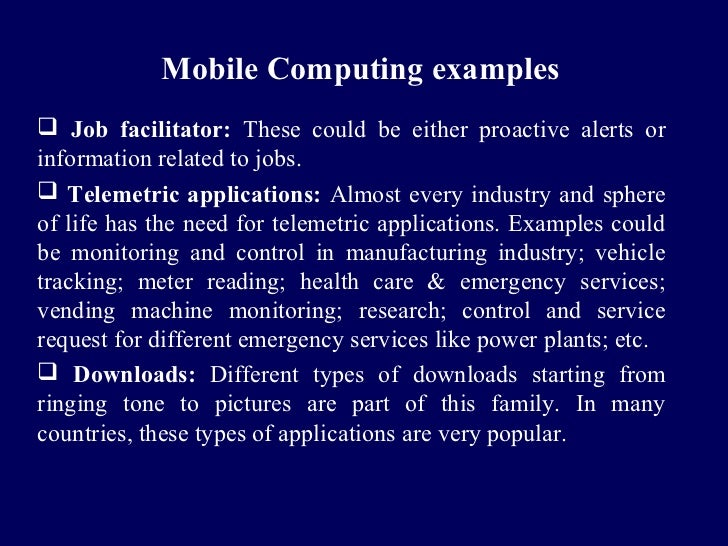 Mobile Computing examples Job facilitator: These could be either proactive alerts orinformation related to jobs. Telemet...